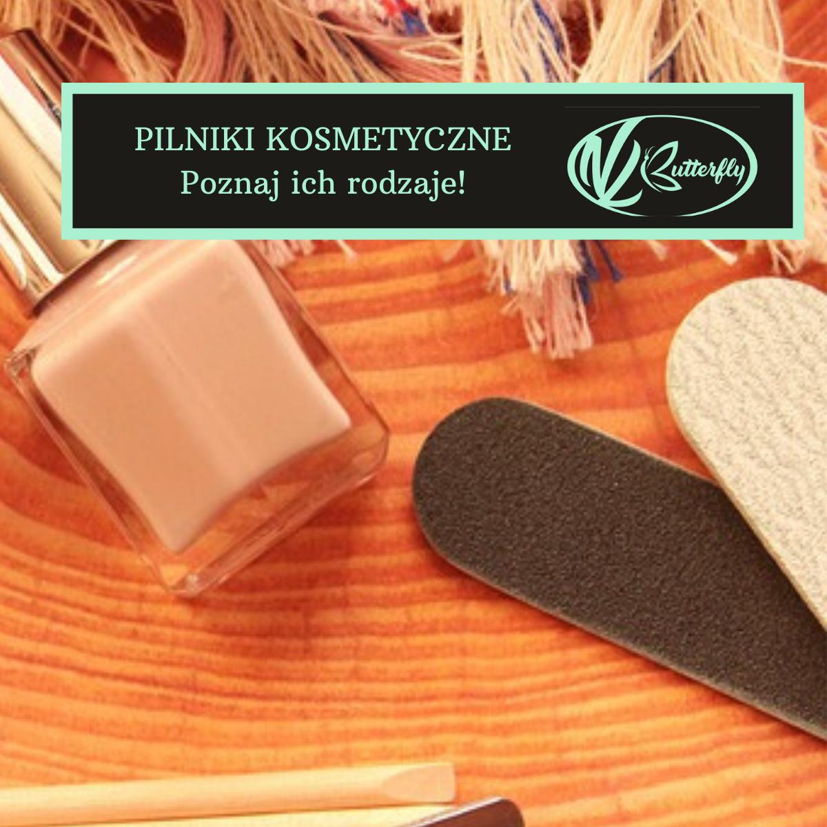 Pilniki kosmetyczne — Poznaj ich rodzaje!